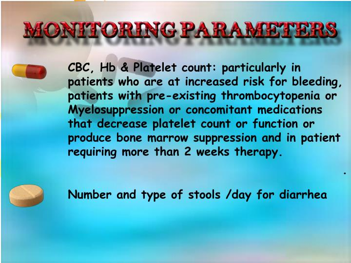 CBC, Hb & Platelet count: particularly in patients who are at increased risk for bleeding, patients with pre-existing thrombocytopenia or Myelosuppression or concomitant medications that decrease platelet count or function or produce bone marrow suppression and in patient requiring more than 2 weeks therapy.