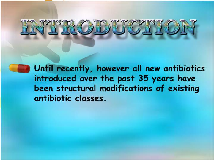 Until recently, however all new antibiotics introduced over the past 35 years have been structural modifications of existing antibiotic classes.