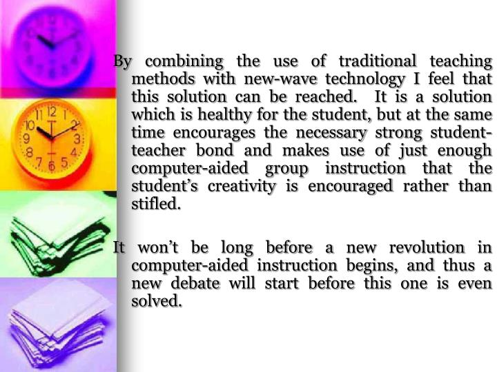 By combining the use of traditional teaching methods with new-wave technology I feel that this solution can be reached.  It is a solution which is healthy for the student, but at the same time encourages the necessary strong student-teacher bond and makes use of just enough computer-aided group instruction that the student's creativity is encouraged rather than stifled.