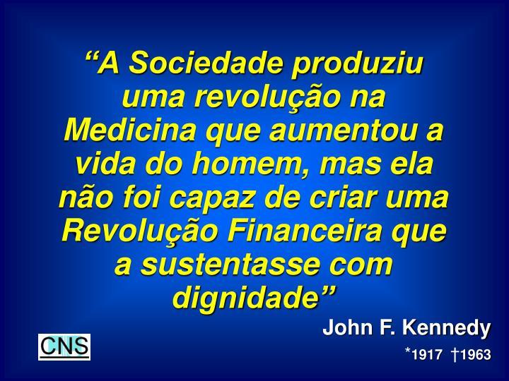 """""""A Sociedade produziu uma revolução na Medicina que aumentou a vida do homem, mas ela não foi capaz de criar uma Revolução Financeira que a sustentasse com dignidade"""""""