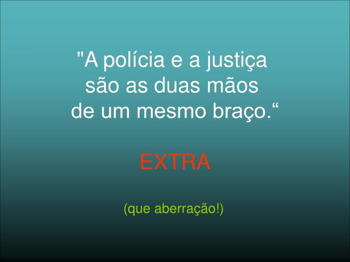 """""""A polícia e a justiça"""