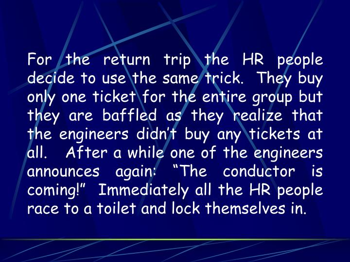 "For the return trip the HR people decide to use the same trick.  They buy only one ticket for the entire group but they are baffled as they realize that the engineers didn't buy any tickets at all.   After a while one of the engineers announces again: ""The conductor is coming!""  Immediately all the HR people race to a toilet and lock themselves in."