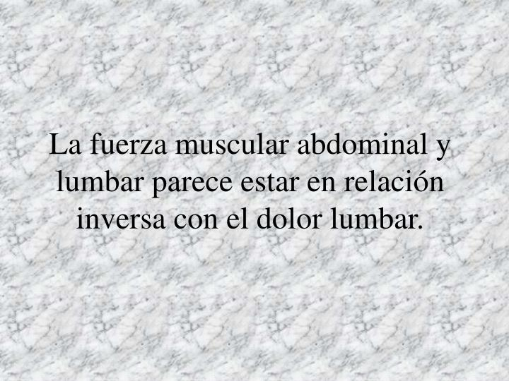 La fuerza muscular abdominal y lumbar parece estar en relación inversa con el dolor lumbar.