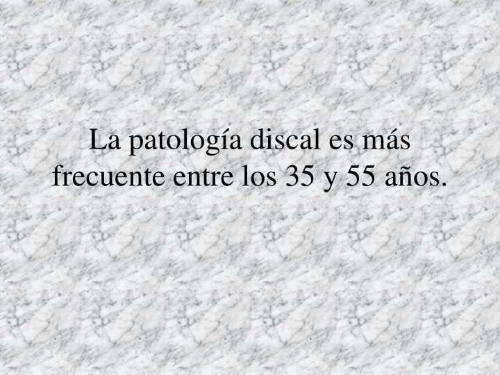 La patología discal es más frecuente entre los 35 y 55 años.