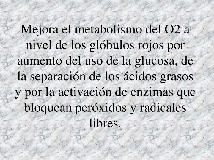 Mejora el metabolismo del O2 a nivel de los glóbulos rojos por aumento del uso de la glucosa, de la separación de los ácidos grasos y por la activación de enzimas que bloquean peróxidos y radicales libres.