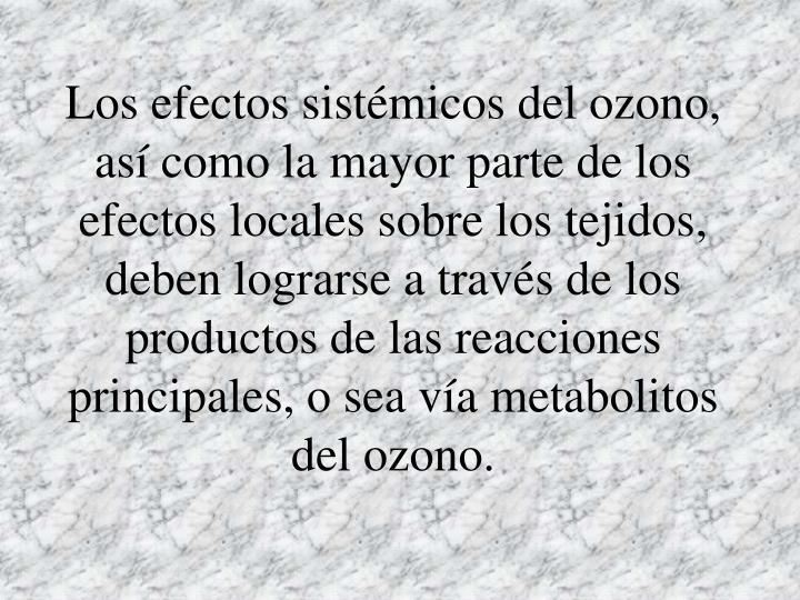 Los efectos sistémicos del ozono, así como la mayor parte de los efectos locales sobre los tejidos, deben lograrse a través de los productos de las reacciones principales, o sea vía metabolitos del ozono.