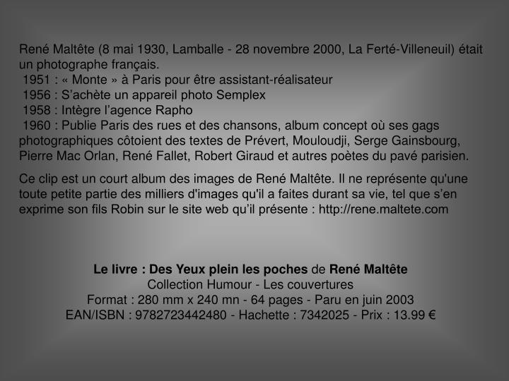 René Maltête (8 mai 1930, Lamballe - 28 novembre 2000, La Ferté-Villeneuil) était un photographe français.