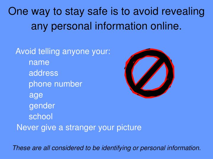 One way to stay safe is to avoid revealing any personal information online.