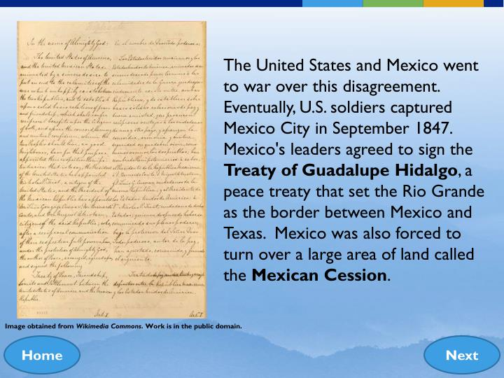 The United States and Mexico went to war over this disagreement.  Eventually, U.S. soldiers captured Mexico City in September 1847.  Mexico's leaders agreed to sign the