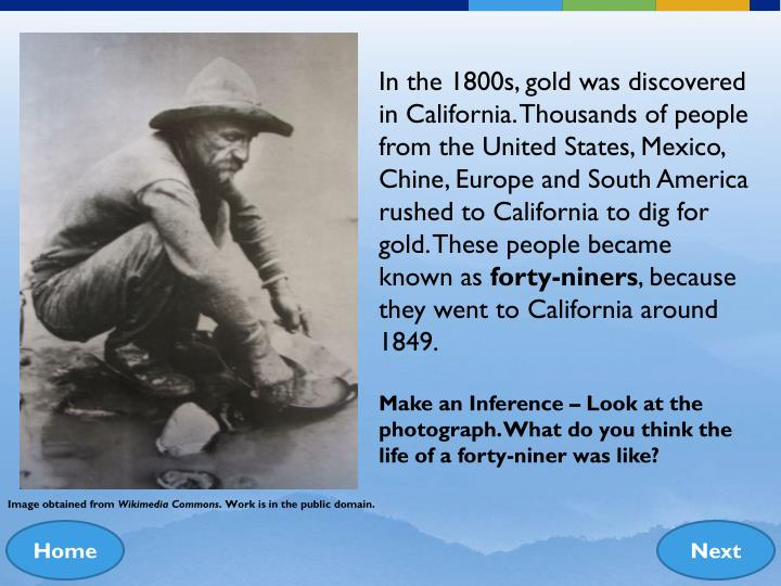 In the 1800s, gold was discovered in California. Thousands of people from the United States, Mexico, Chine, Europe and South America rushed to California to dig for gold. These people became known as