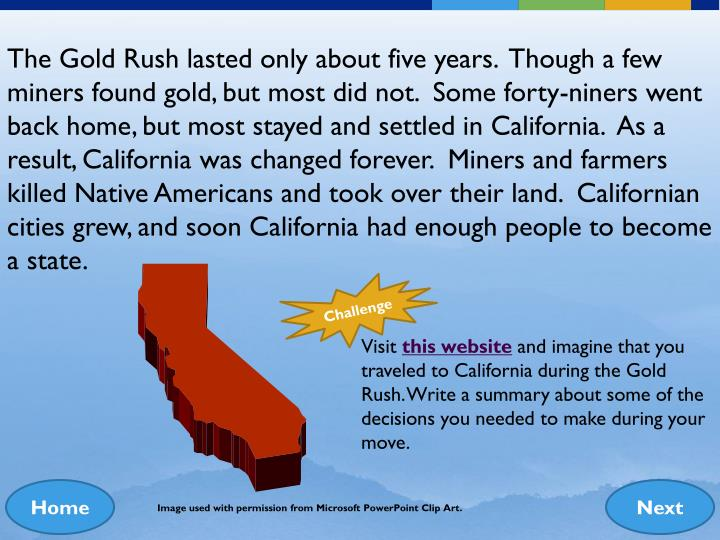 The Gold Rush lasted only about five years.  Though a few miners found gold, but most did not.  Some forty-niners went back home, but most stayed and settled in California.  As a result, California was changed forever.  Miners and farmers killed Native Americans and took over their land.  Californian cities grew, and soon California had enough people to become a state.