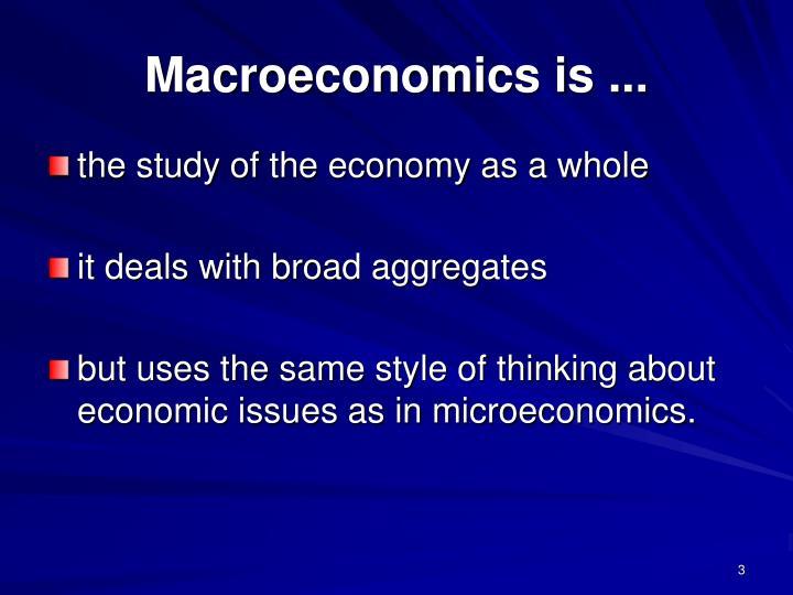Macroeconomics is ...