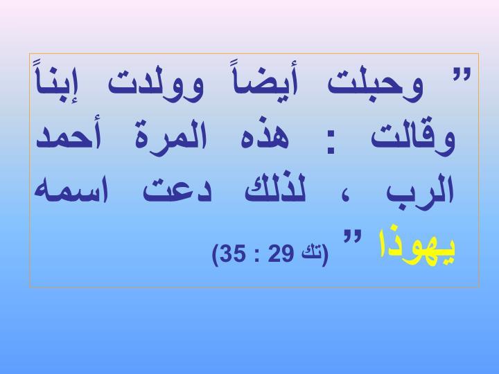 """"""" وحبلت أيضاً وولدت إبناً وقالت : هذه المرة أحمد الرب ، لذلك دعت اسمه"""