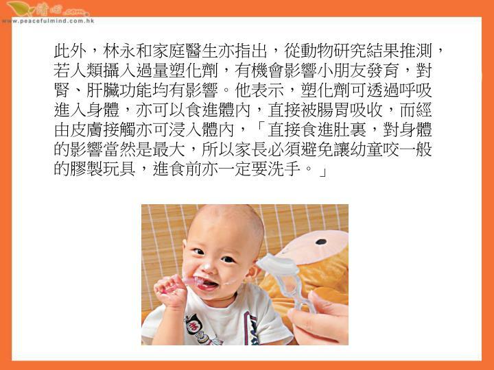 此外,林永和家庭醫生亦指出,從動物研究結果推測,若人類攝入過量塑化劑,有機會影響小朋友發育,對腎、肝臟功能均有影響。他表示,塑化劑可透過呼吸進入身體,亦可以食進體內,直接被腸胃吸收,而經由皮膚接觸亦可浸入體內,「直接食進肚裏,對身體的影響當然是最大,所以家長必須避免讓幼童咬一般的膠製玩具,進食前亦一定要洗手。」