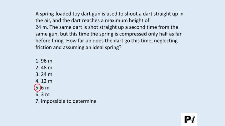 A spring-loaded toy dart gun is used to shoot a dart straight up in the air, and the dart reaches a maximum height of