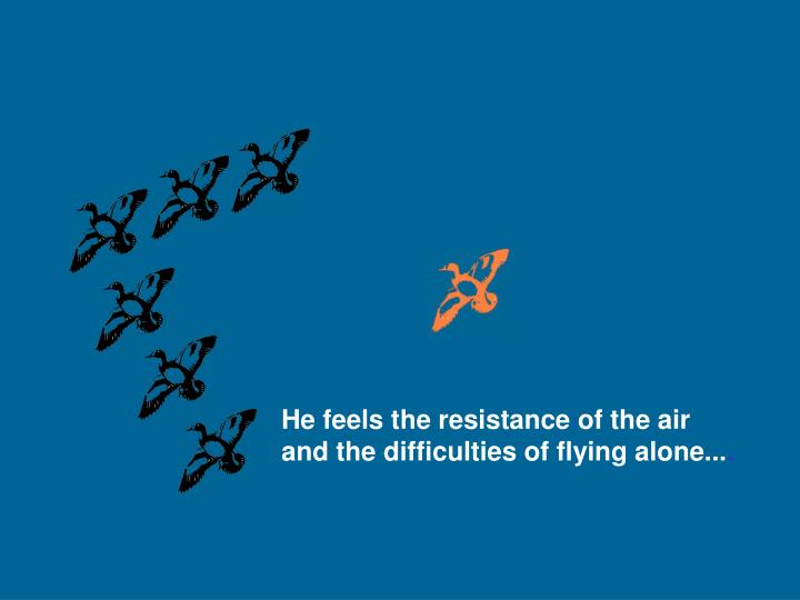 He feels the resistance of the air
