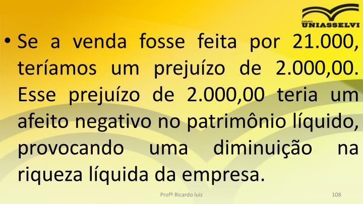 Se a venda fosse feita por 21.000, teramos um prejuzo de 2.000,00. Esse prejuzo de 2.000,00 teria um afeito negativo no patrimnio lquido, provocando uma diminuio na riqueza lquida da empresa.