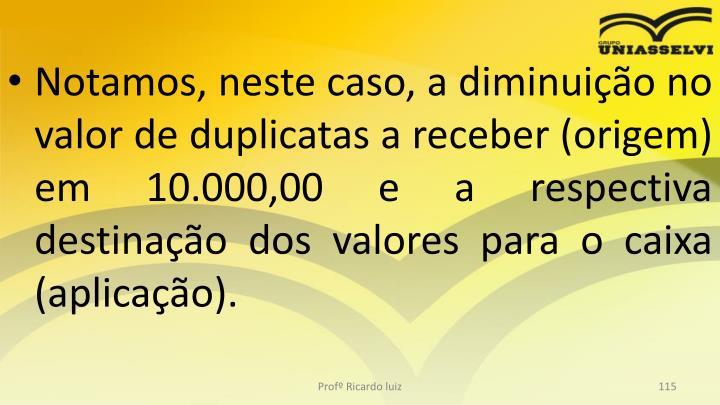 Notamos, neste caso, a diminuio no valor de duplicatas a receber (origem) em 10.000,00 e a respectiva destinao dos valores para o caixa (aplicao).