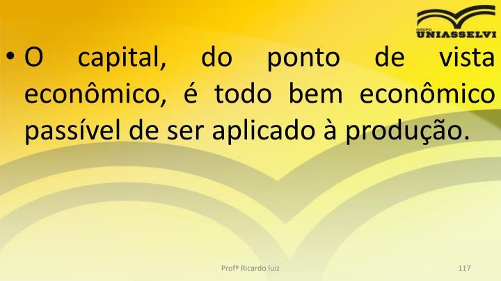O capital, do ponto de vista econmico,  todo bem econmico passvel de ser aplicado  produo.
