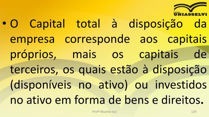 O Capital total à disposição da empresa corresponde aos capitais próprios, mais os capitais de terceiros, os quais estão à disposição (disponíveis no ativo) ou investidos no ativo em forma de bens e direitos