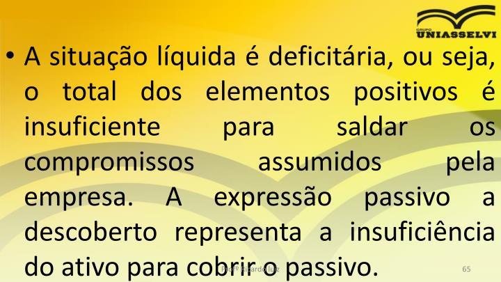 A situao lquida  deficitria, ou seja, o total dos elementos positivos  insuficiente para saldar os compromissos assumidos pela empresa. A expresso passivo a descoberto representa a insuficincia do ativo para cobrir o passivo.