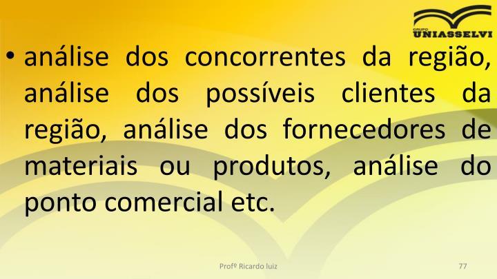 análise dos concorrentes da região, análise dos possíveis clientes da região, análise dos fornecedores de materiais ou produtos, análise do ponto comercial etc.