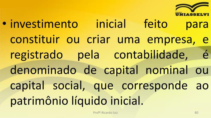 investimento inicial feito para constituir ou criar uma empresa, e registrado pela contabilidade, é denominado de capital nominal ou capital social, que corresponde ao patrimônio líquido inicial.