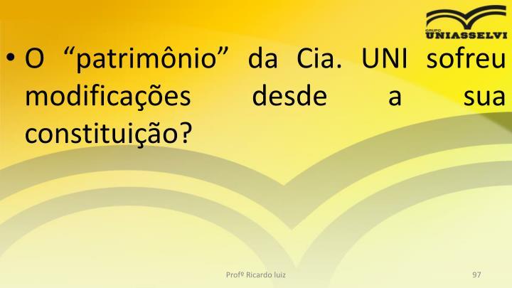 """O """"patrimônio"""" da Cia. UNI sofreu modificações desde a sua constituição?"""