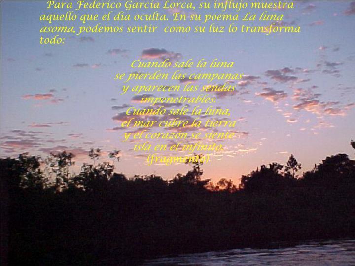 Para Federico García Lorca, su influjo muestra aquello que el día oculta. En su poema