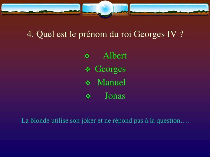 4. Quel est le prénom du roi Georges IV ?