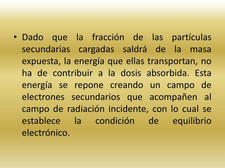 Dado que la fraccin de las partculas secundarias cargadas saldr de la masa expuesta, la energa que ellas transportan, no ha de contribuir a la dosis absorbida. Esta energa se repone creando un campo de electrones secundarios que acompaen al campo de radiacin incidente, con lo cual se establece la condicin de equilibrio electrnico.