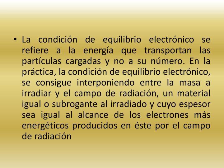 La condicin de equilibrio electrnico se refiere a la energa que transportan las partculas cargadas y no a su nmero. En la prctica, la condicin de equilibrio electrnico, se consigue interponiendo entre la masa a irradiar y el campo de radiacin, un material igual o subrogante al irradiado y cuyo espesor sea igual al alcance de los electrones ms energticos producidos en ste por el campo de radiacin