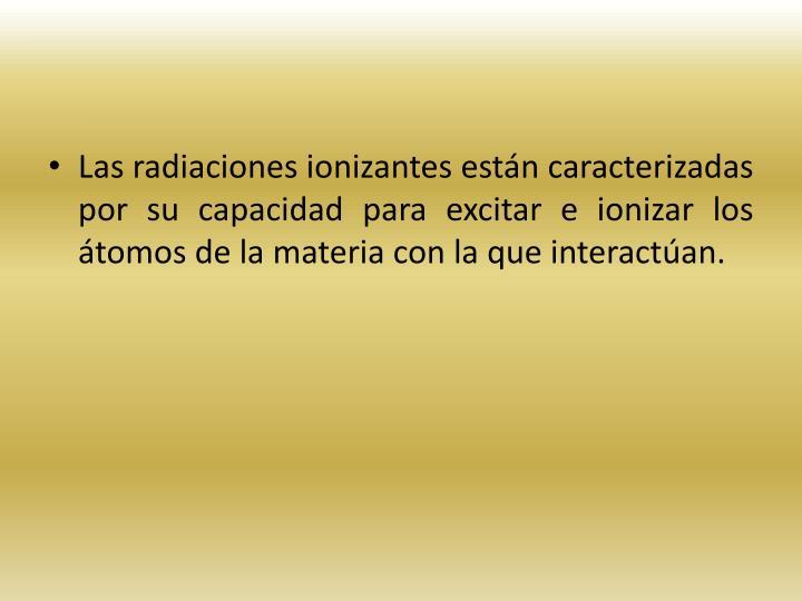 Las radiaciones ionizantes estn caracterizadas por su capacidad para excitar e ionizar los tomos de la materia con la que interactan.