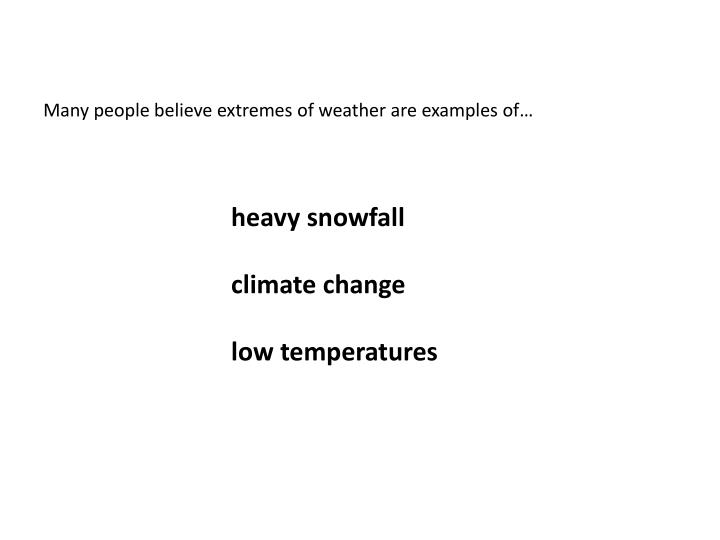Many people believe extremes of weather are examples of…