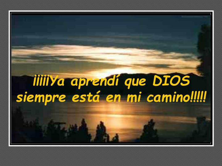 ¡¡¡¡¡Ya aprendí que DIOS siempre está en mi camino!!!!!