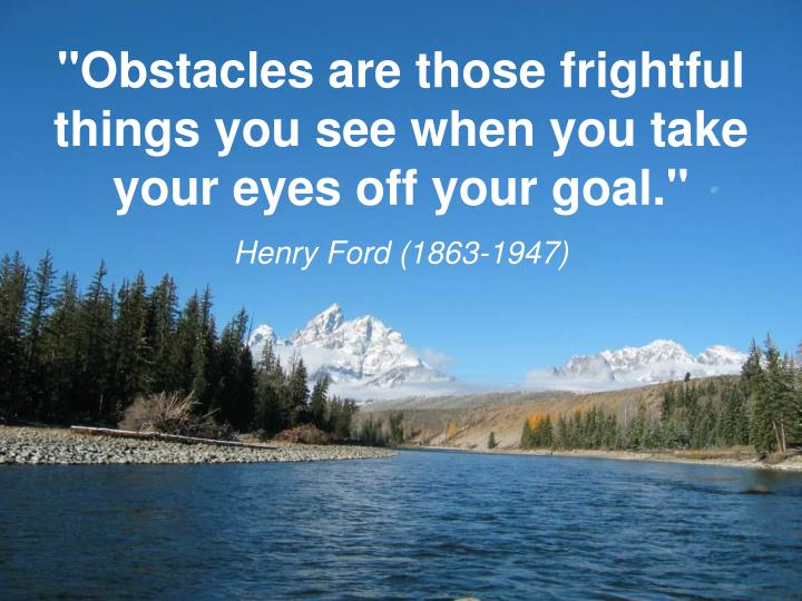 """Obstacles are those frightful things you see when you take your eyes off your goal."""