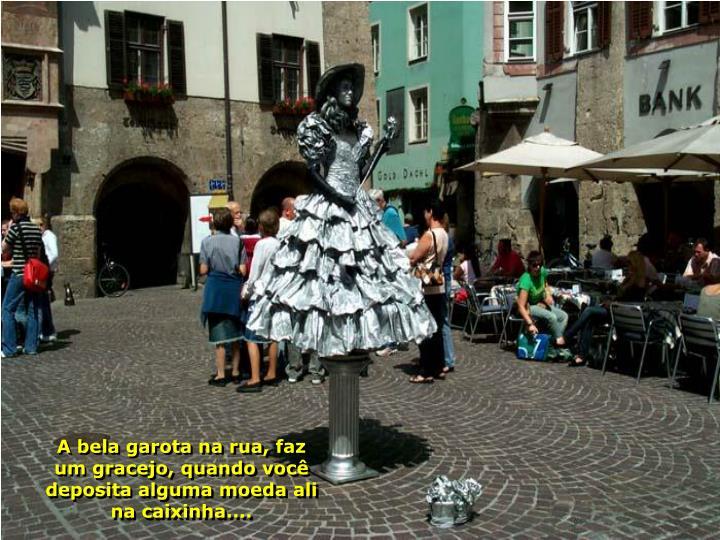 A bela garota na rua, faz um gracejo, quando você deposita alguma moeda ali na caixinha....