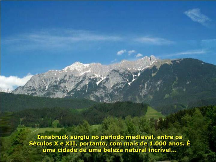 Innsbruck surgiu no período medieval, entre os Séculos X e XII, portanto, com mais de 1.000 anos. É uma cidade de uma beleza natural incrível...
