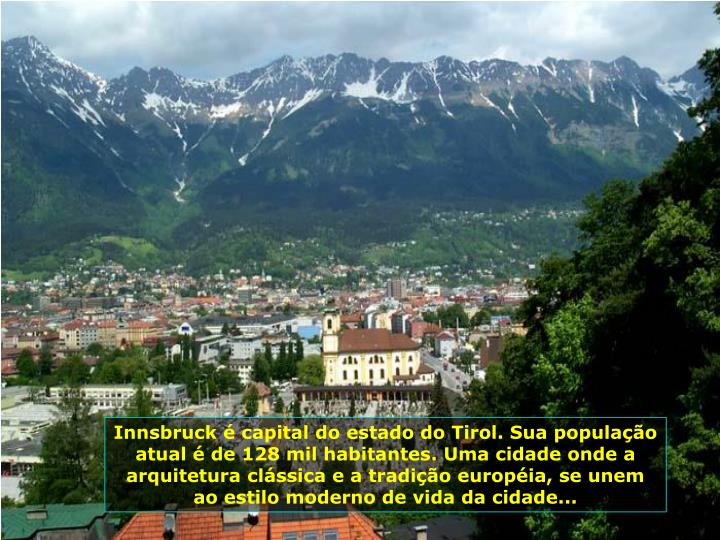Innsbruck é capital do estado do Tirol. Sua população atual é de 128 mil habitantes. Uma cidade onde a arquitetura clássica e a tradição européia, se unem ao estilo moderno de vida da cidade...