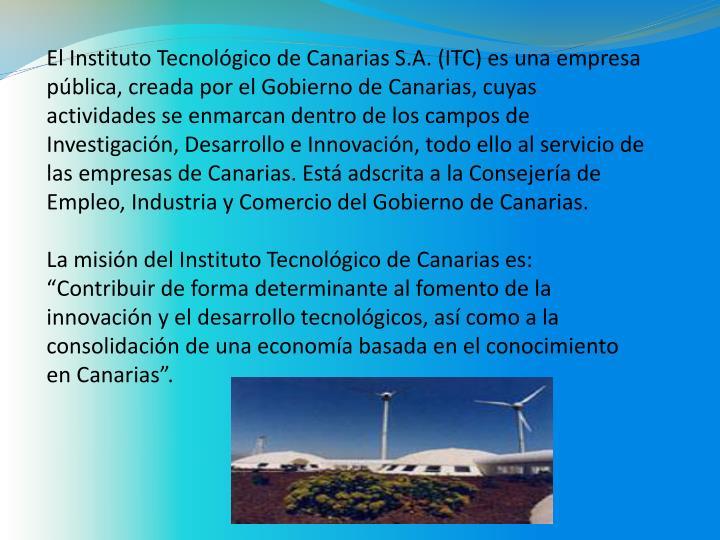 El Instituto Tecnológico de Canarias S.A. (ITC) es una empresa pública, creada por el Gobierno de Canarias, cuyas actividades se enmarcan dentro de los campos de Investigación, Desarrollo e Innovación, todo ello al servicio de las empresas de Canarias. Está adscrita a la Consejería de Empleo, Industria y Comercio del Gobierno de Canarias.