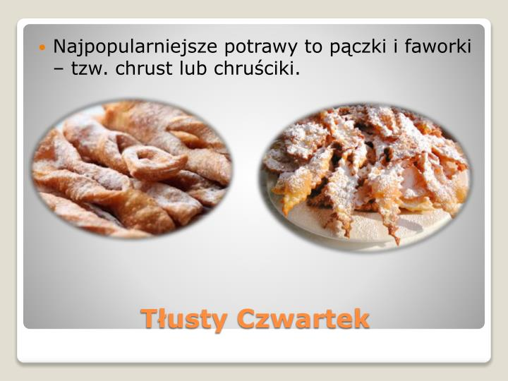 Najpopularniejsze potrawy to pączki i faworki – tzw. chrust lub chruściki.