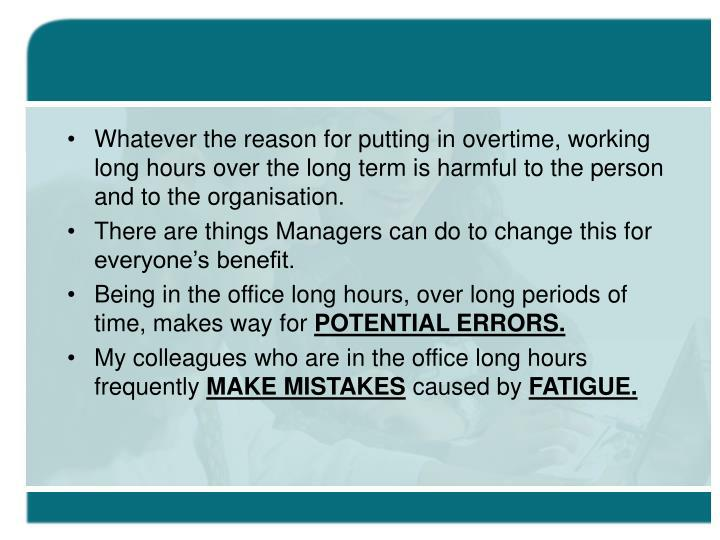 Whatever the reason for putting in overtime, working long hours over the long term is harmful to the person and to the organisation.