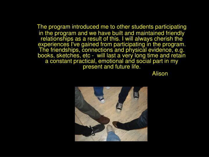 The program introduced me to other students participating in the program and we have built and maintained friendly relationships as a result of this. I will always cherish the experiences I've gained from participating in the program. The friendships, connections and physical evidence, e.g. books, sketches, etc - will last a very long time and retain a constant practical, emotional and social part in my present and future life.