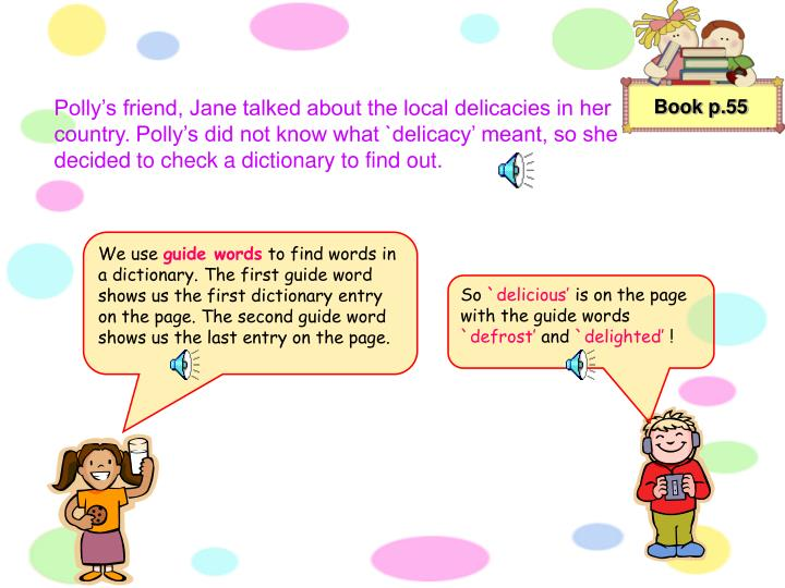 Polly's friend, Jane talked about the local delicacies in her country. Polly's did not know what `delicacy' meant, so she decided to check a dictionary to find out.