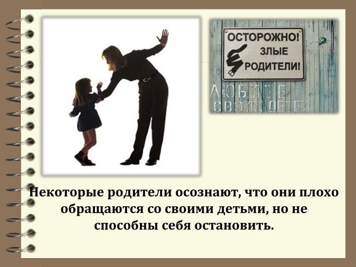 Некоторые родители осознают, что они плохо обращаются со своими детьми, но не способны себя