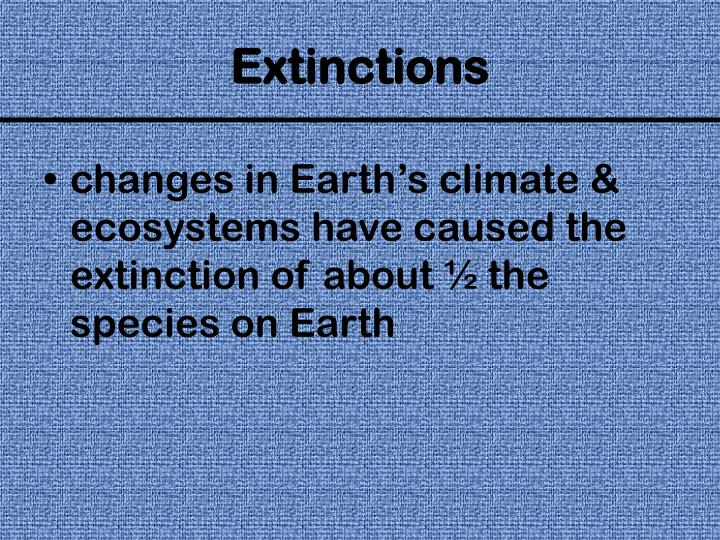 changes in Earth's climate & ecosystems have caused the extinction of about ½ the species on Earth