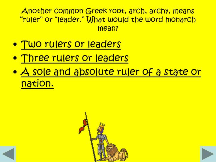 "Another common Greek root, arch, archy, means ""ruler"" or ""leader."" What would the word monarch mean?"