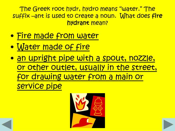 "The Greek root hydr, hydro means ""water."" The suffix –ant is used to create a noun.  What does"