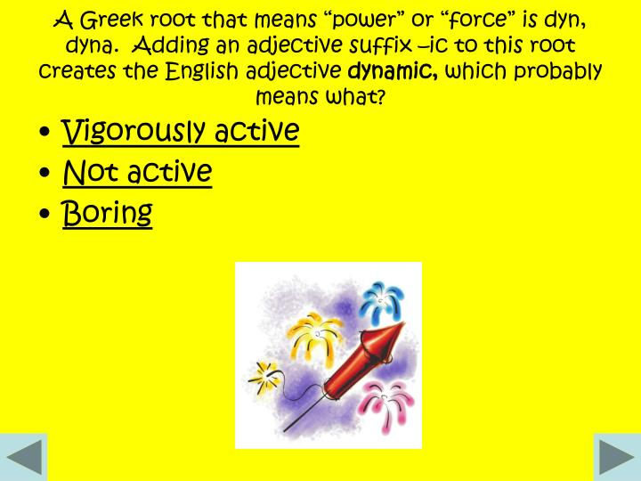 "A Greek root that means ""power"" or ""force"" is dyn, dyna.  Adding an adjective suffix –ic to this root creates the English adjective"