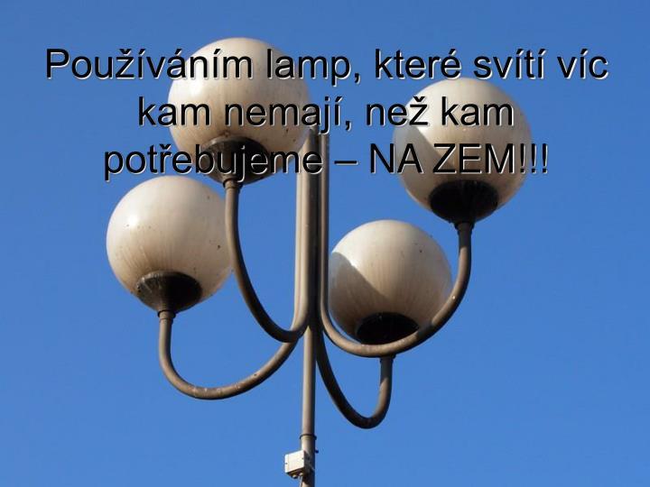 Používáním lamp, které svítí víc kam nemají, než kam potřebujeme – NA ZEM!!!